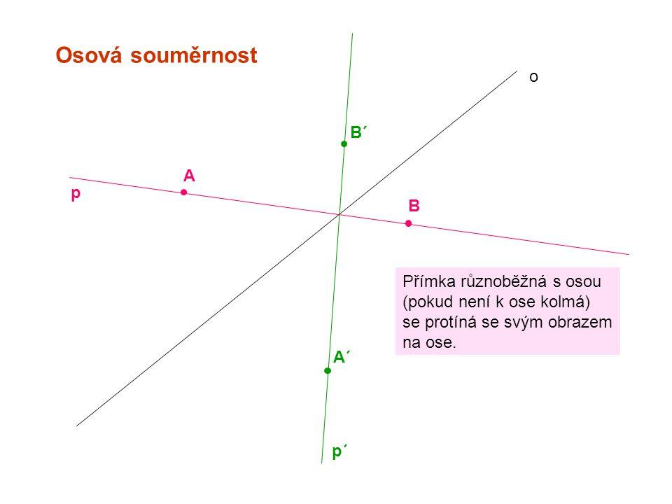 Osová souměrnost o A A´ B B´ p p´ Přímka různoběžná s osou (pokud není k ose kolmá) se protíná se svým obrazem na ose.