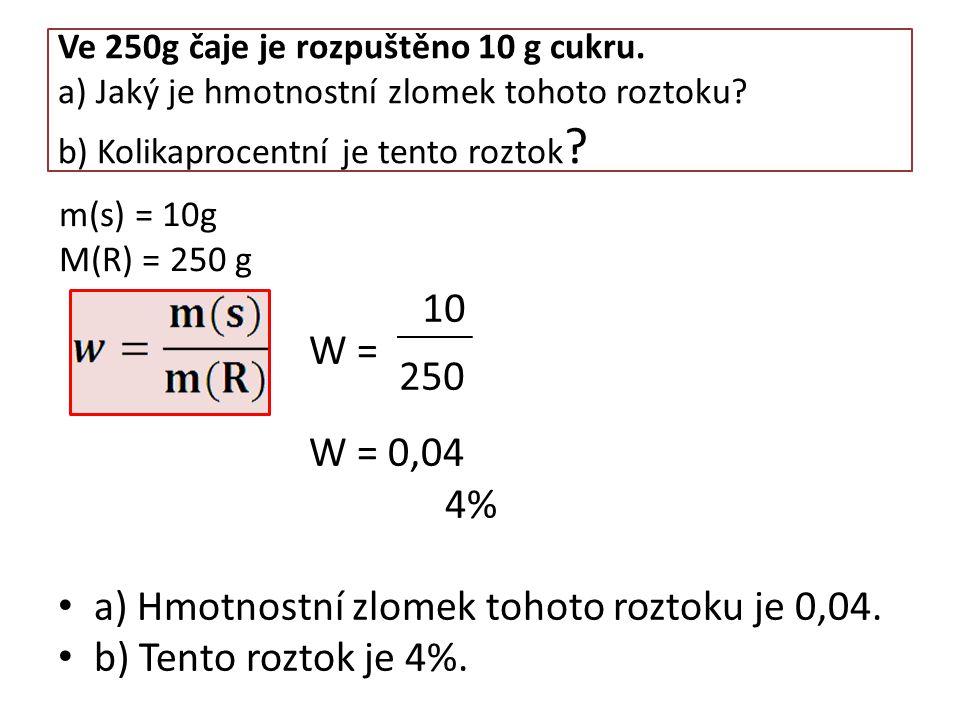 Ve 250g čaje je rozpuštěno 10 g cukru. a) Jaký je hmotnostní zlomek tohoto roztoku? b) Kolikaprocentní je tento roztok ? W = W = 0,04 4% a) Hmotnostní