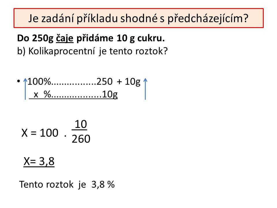 Je zadání příkladu shodné s předcházejícím? 100%.................250 + 10g x %...................10g 10 260 X = 100. Do 250g čaje přidáme 10 g cukru.