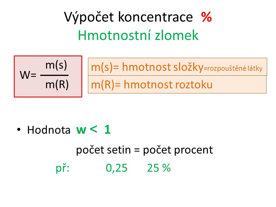 Výpočet koncentrace % Hmotnostní zlomek W= Hodnota w < 1 počet setin = počet procent př: 0,25 25 % m(s) m(R) m(s)= hmotnost složky =rozpouštěné látky m(R)= hmotnost roztoku