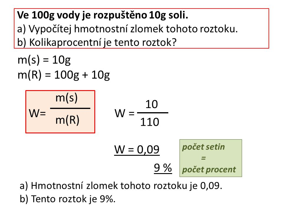 Ve 100g vody je rozpuštěno 10g soli. a) Vypočítej hmotnostní zlomek tohoto roztoku. b) Kolikaprocentní je tento roztok? W= W = W = 0,09 9 % počet seti