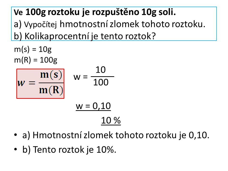 Ve 100g roztoku je rozpuštěno 10g soli. a) Vypočítej hmotnostní zlomek tohoto roztoku. b) Kolikaprocentní je tento roztok? w = w = 0,10 10 % a) Hmotno