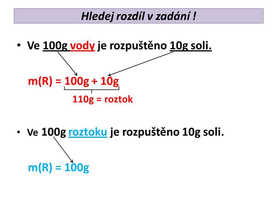 Hledej rozdíl v zadání ! Ve 100g vody je rozpuštěno 10g soli. m(R) = 100g + 10g 110g = roztok Ve 100g roztoku je rozpuštěno 10g soli. m(R) = 100g