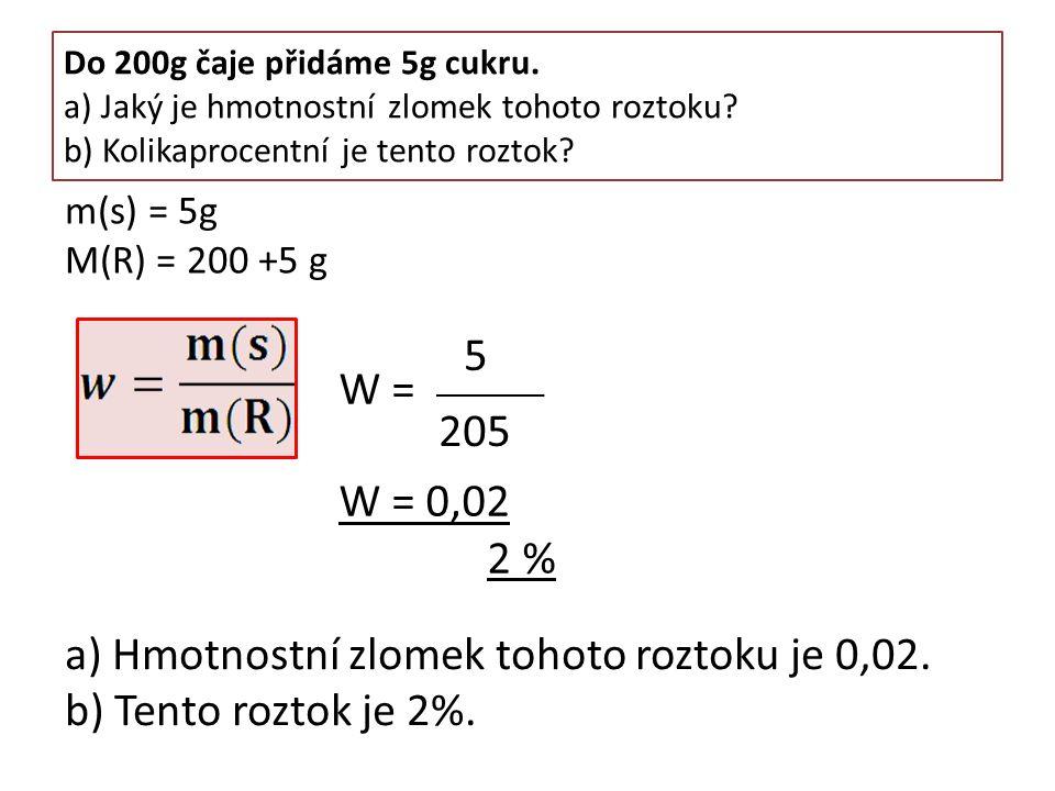 Do 200g čaje přidáme 5g cukru. a) Jaký je hmotnostní zlomek tohoto roztoku? b) Kolikaprocentní je tento roztok? W = W = 0,02 2 % 5 205 m(s) = 5g M(R)