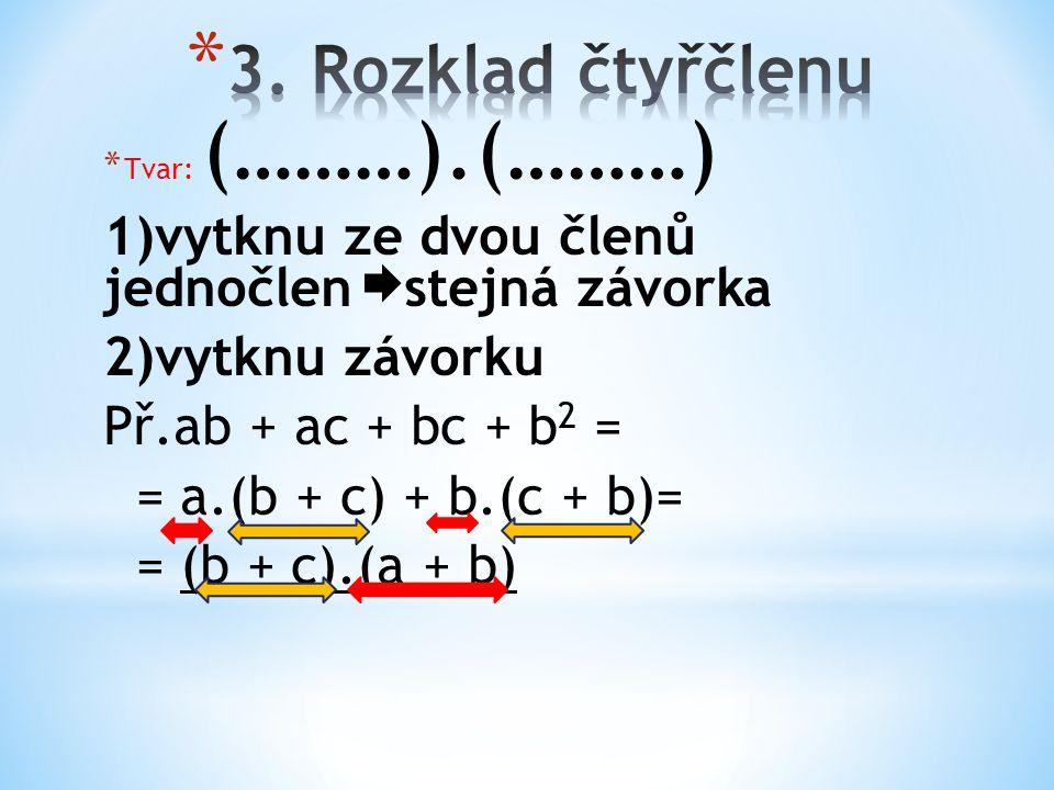 * Tvar: (………).(………) 1)vytknu ze dvou členů jednočlen stejná závorka 2)vytknu závorku Př.ab + ac + bc + b 2 = = a.(b + c) + b.(c + b)= = (b + c).(a + b)