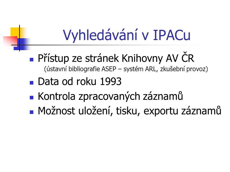 Vyhledávání v IPACu Přístup ze stránek Knihovny AV ČR (ústavní bibliografie ASEP – systém ARL, zkušební provoz) Data od roku 1993 Kontrola zpracovaných záznamů Možnost uložení, tisku, exportu záznamů
