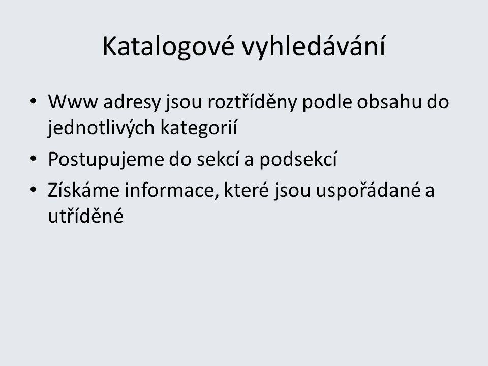 Katalogové vyhledávání Www adresy jsou roztříděny podle obsahu do jednotlivých kategorií Postupujeme do sekcí a podsekcí Získáme informace, které jsou uspořádané a utříděné