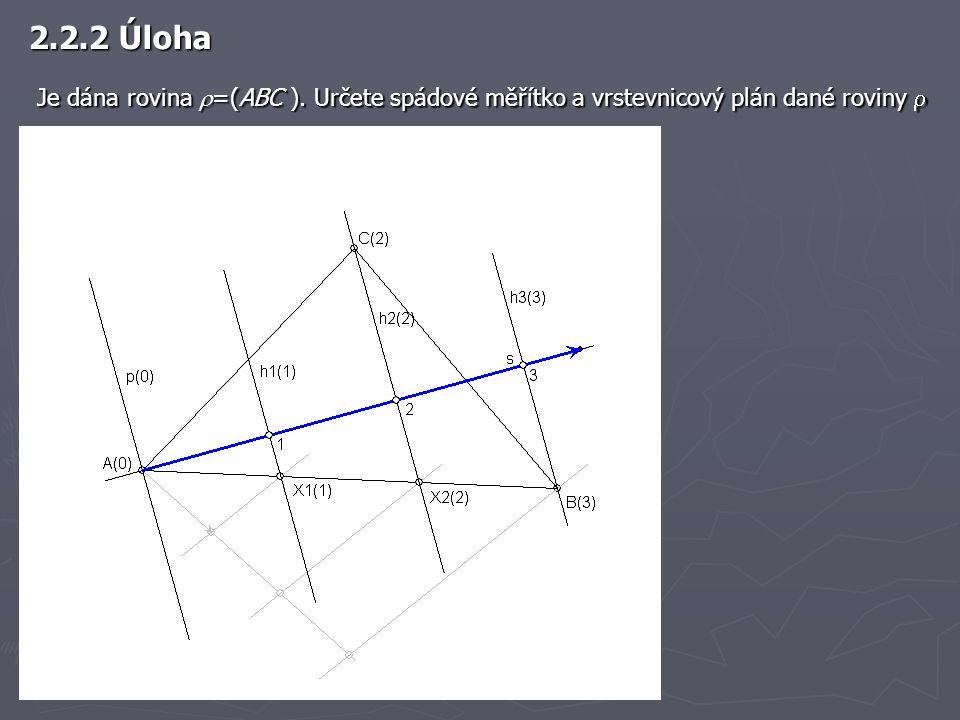 2.2.2 Úloha Je dána rovina  =(ABC ). Určete spádové měřítko a vrstevnicový plán dané roviny  Je dána rovina  =(ABC ). Určete spádové měřítko a vrst