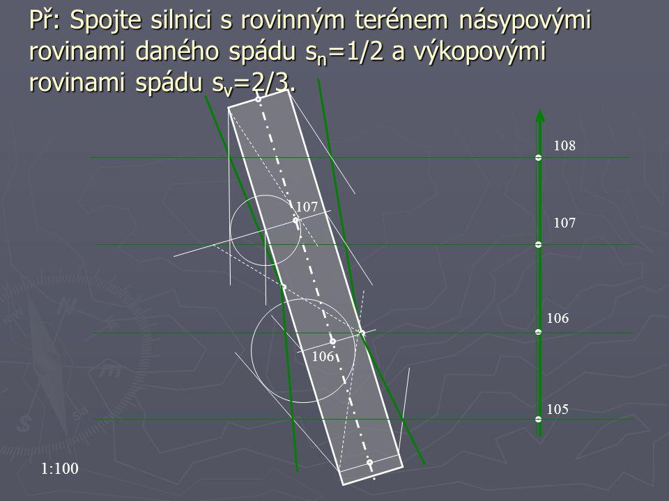 Př: Spojte silnici s rovinným terénem násypovými rovinami daného spádu s n =1/2 a výkopovými rovinami spádu s v =2/3. 107 105 106 107 108 106 1:100