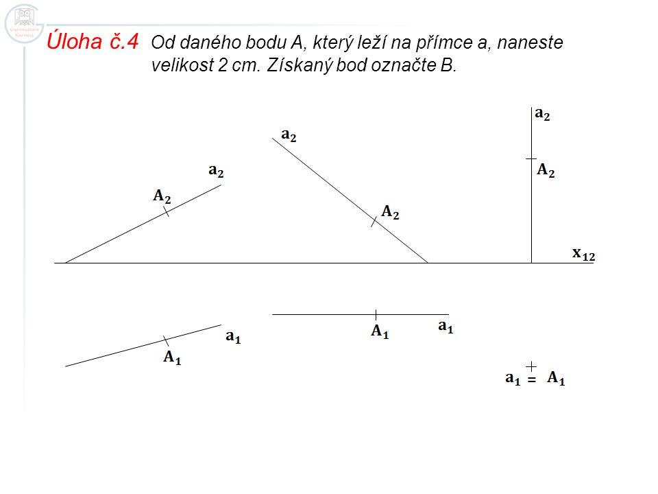 Úloha č.4 Od daného bodu A, který leží na přímce a, naneste velikost 2 cm. Získaný bod označte B. =
