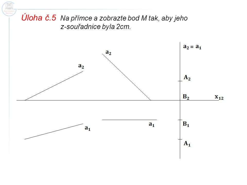 Úloha č.5 Na přímce a zobrazte bod M tak, aby jeho z-souřadnice byla 2cm. =