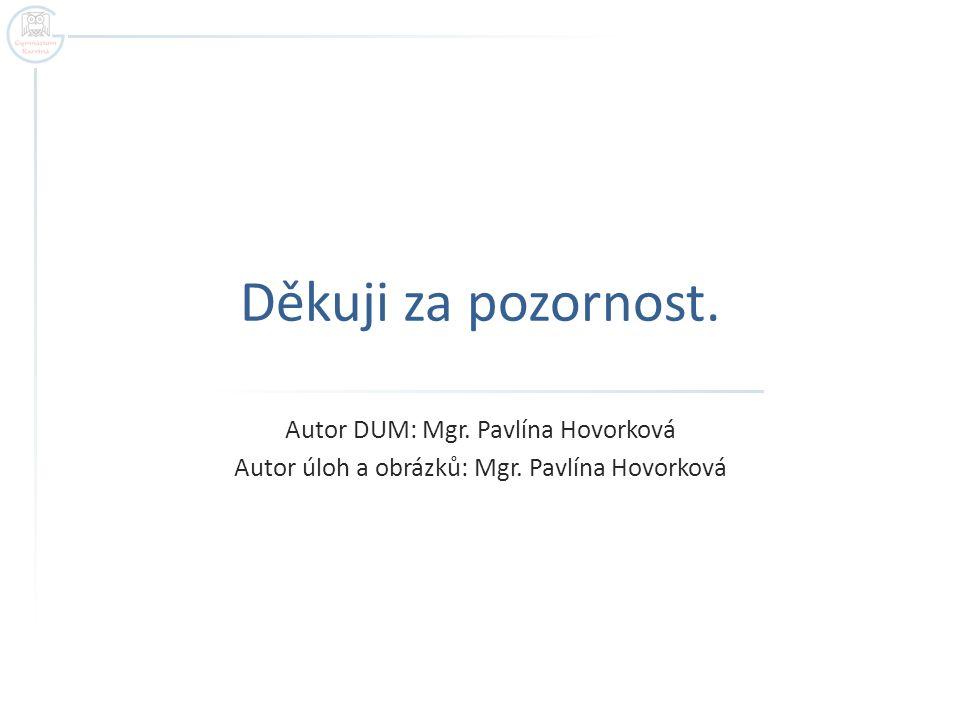 Děkuji za pozornost. Autor DUM: Mgr. Pavlína Hovorková Autor úloh a obrázků: Mgr. Pavlína Hovorková