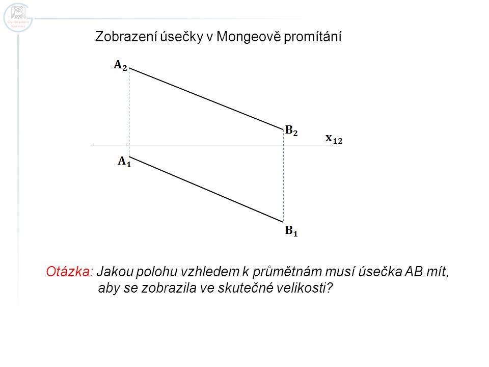 Zobrazení úsečky v Mongeově promítání Otázka: Jakou polohu vzhledem k průmětnám musí úsečka AB mít, aby se zobrazila ve skutečné velikosti?