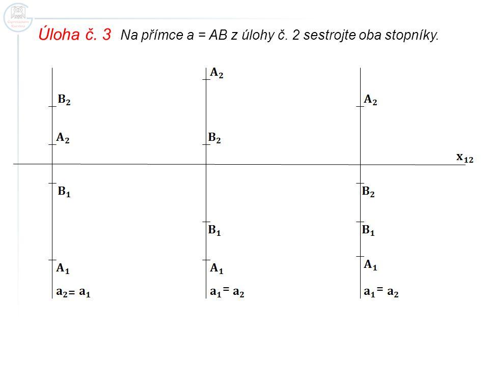 Úloha č. 3 Na přímce a = AB z úlohy č. 2 sestrojte oba stopníky. = ==