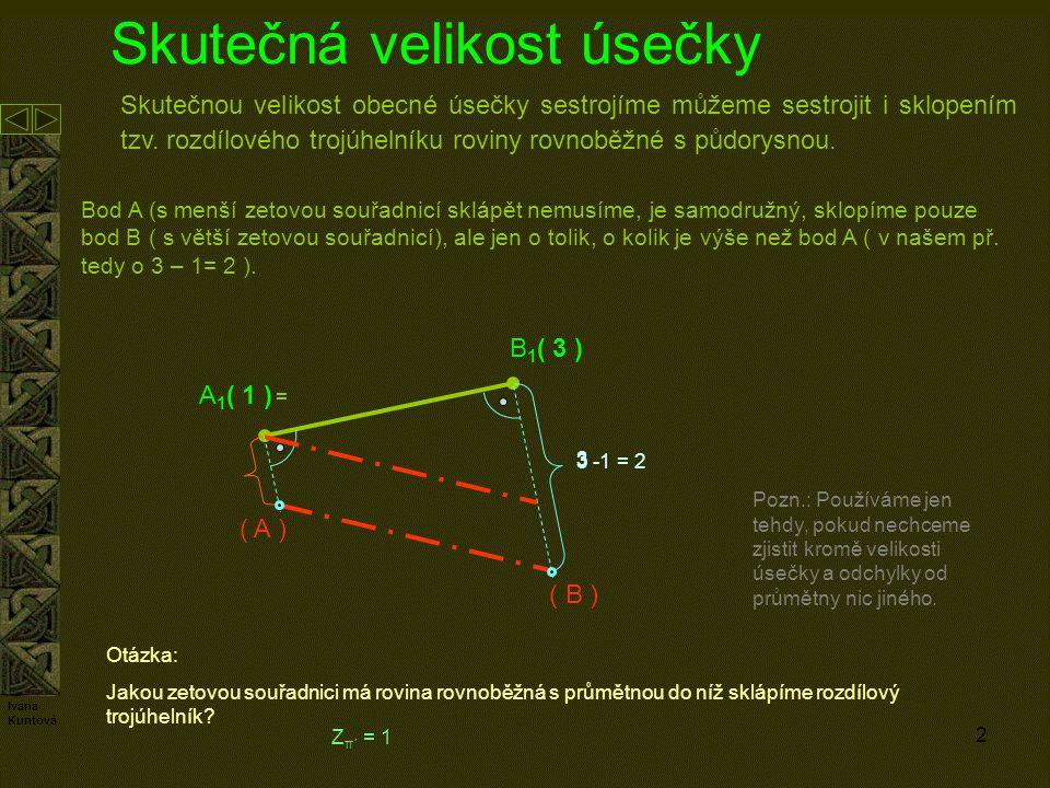 2 Skutečná velikost úsečky Skutečnou velikost obecné úsečky sestrojíme můžeme sestrojit i sklopením tzv. rozdílového trojúhelníku roviny rovnoběžné s