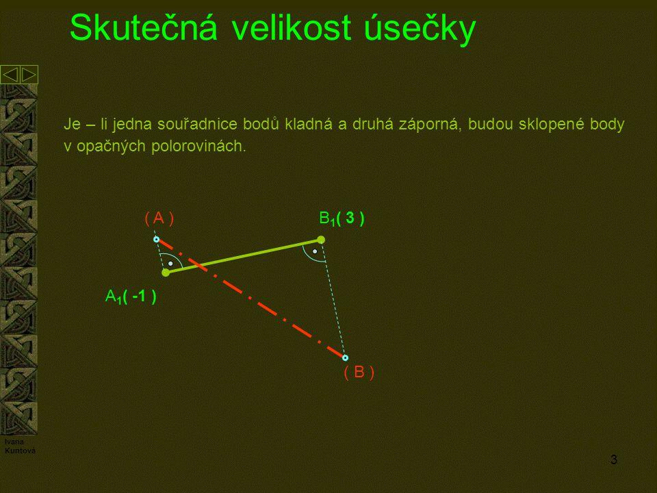 3 Skutečná velikost úsečky Je – li jedna souřadnice bodů kladná a druhá záporná, budou sklopené body v opačných polorovinách. B 1 ( 3 ) A 1 ( -1 ) ( A