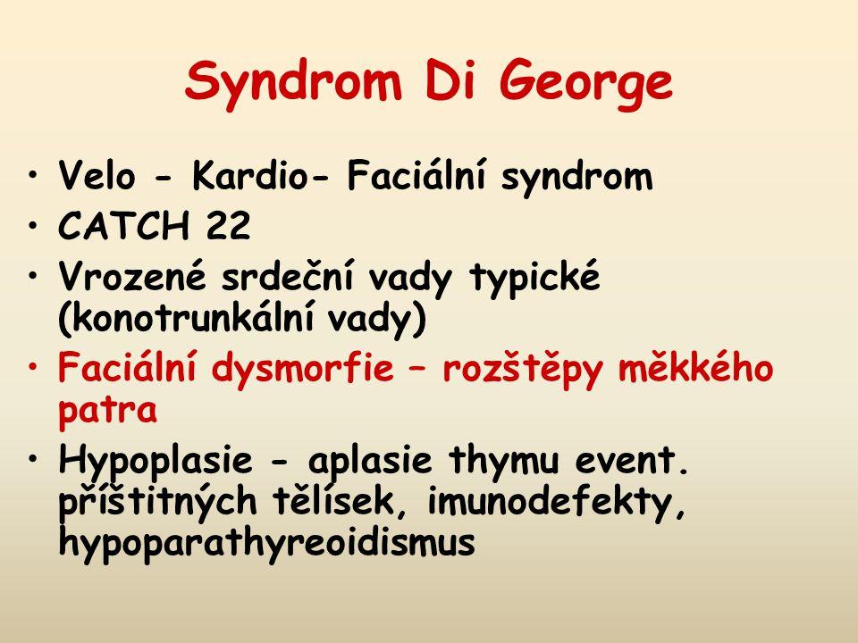 Syndrom Di George Velo - Kardio- Faciální syndrom CATCH 22 Vrozené srdeční vady typické (konotrunkální vady) Faciální dysmorfie – rozštěpy měkkého patra Hypoplasie - aplasie thymu event.