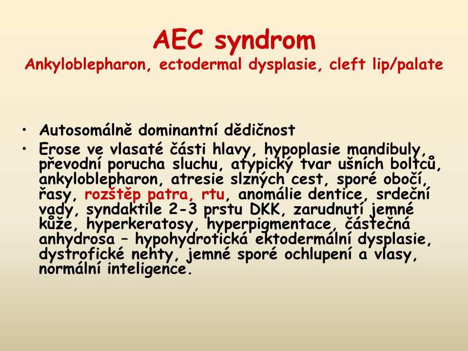 AEC syndrom Ankyloblepharon, ectodermal dysplasie, cleft lip/palate Autosomálně dominantní dědičnost Erose ve vlasaté části hlavy, hypoplasie mandibuly, převodní porucha sluchu, atypický tvar ušních boltců, ankyloblepharon, atresie slzných cest, sporé obočí, řasy, rozštěp patra, rtu, anomálie dentice, srdeční vady, syndaktile 2-3 prstu DKK, zarudnutí jemné kůže, hyperkeratosy, hyperpigmentace, částečná anhydrosa – hypohydrotická ektodermální dysplasie, dystrofické nehty, jemné sporé ochlupení a vlasy, normální inteligence.