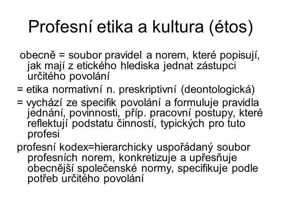 Profesní etika a kultura (étos) obecně = soubor pravidel a norem, které popisují, jak mají z etického hlediska jednat zástupci určitého povolání = etika normativní n.