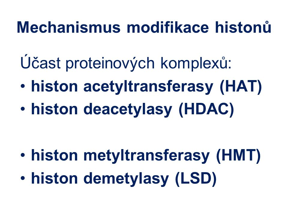 Mechanismus modifikace histonů Účast proteinových komplexů: histon acetyltransferasy (HAT) histon deacetylasy (HDAC) histon metyltransferasy (HMT) histon demetylasy (LSD)