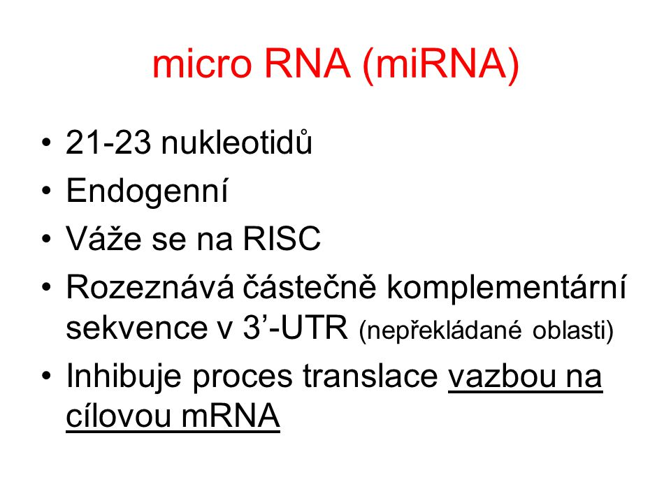 micro RNA (miRNA) 21-23 nukleotidů Endogenní Váže se na RISC Rozeznává částečně komplementární sekvence v 3'-UTR (nepřekládané oblasti) Inhibuje proce