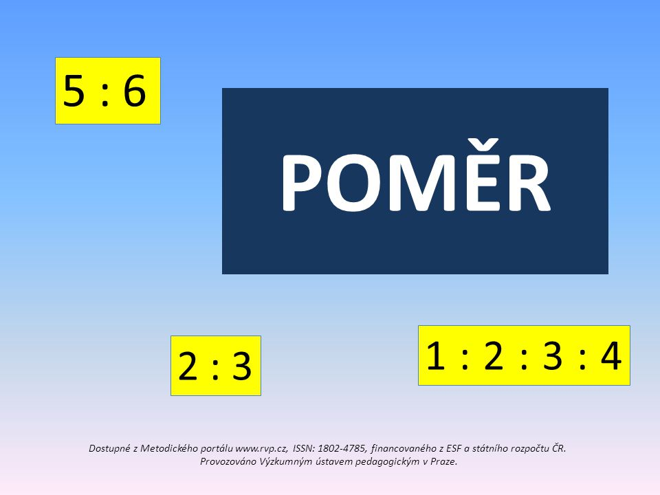 POMĚR 1 : 3 Pokud jsou v jednom celku dvě složky, můžeme tyto složky popsat tak, že uvedeme, v jakém jsou zastoupeny poměru.