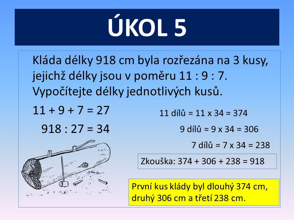 ÚKOL 5 Kláda délky 918 cm byla rozřezána na 3 kusy, jejichž délky jsou v poměru 11 : 9 : 7.