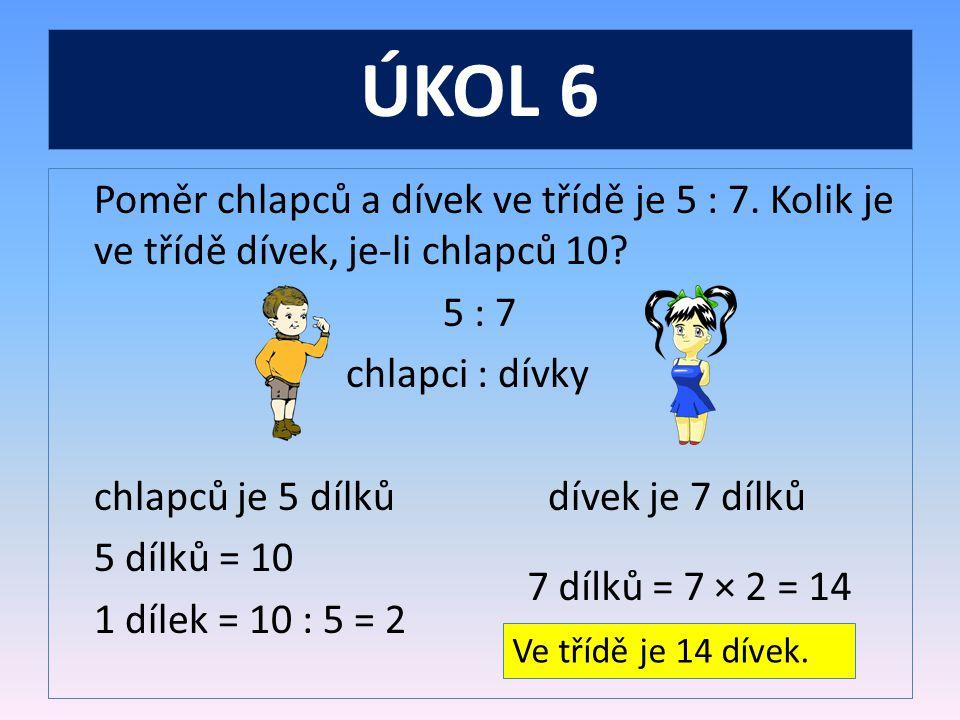 ÚKOL 6 Poměr chlapců a dívek ve třídě je 5 : 7.Kolik je ve třídě dívek, je-li chlapců 10.