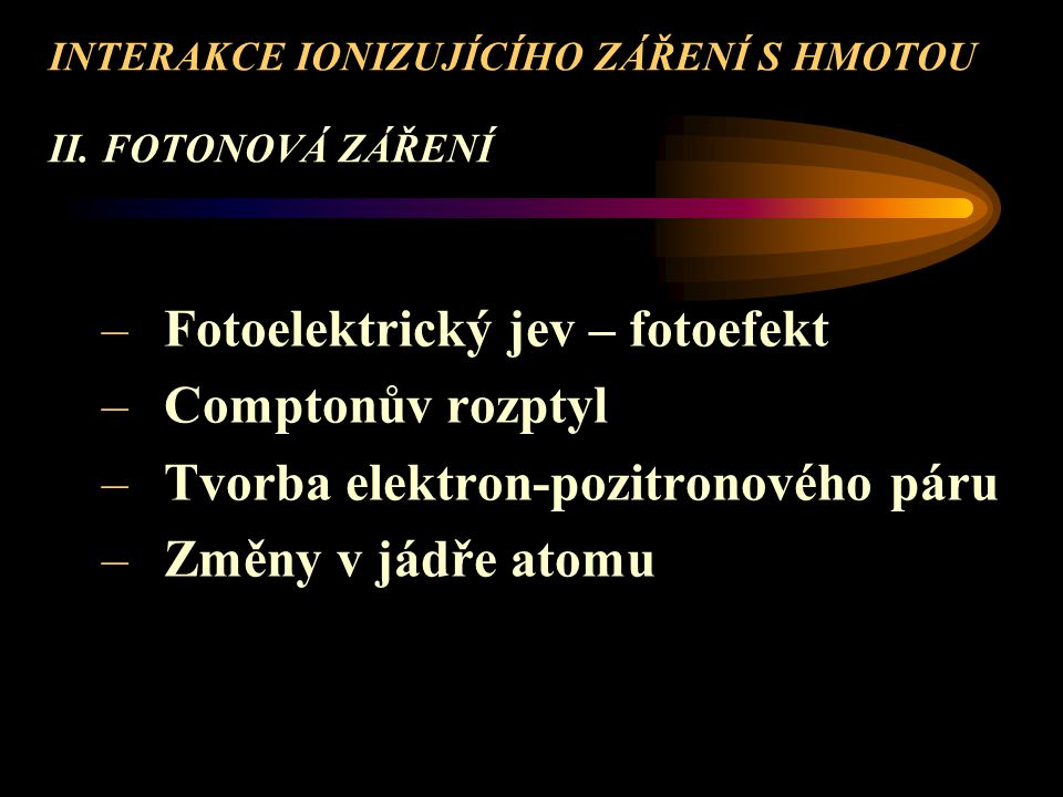INTERAKCE IONIZUJÍCÍHO ZÁŘENÍ S HMOTOU II. FOTONOVÁ ZÁŘENÍ –Fotoelektrický jev – fotoefekt –Comptonův rozptyl –Tvorba elektron-pozitronového páru –Změ