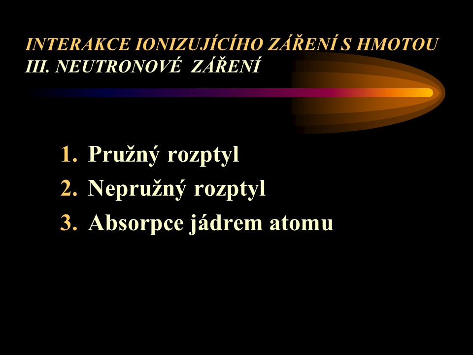 INTERAKCE IONIZUJÍCÍHO ZÁŘENÍ S HMOTOU III. NEUTRONOVÉ ZÁŘENÍ 1.Pružný rozptyl 2.Nepružný rozptyl 3.Absorpce jádrem atomu