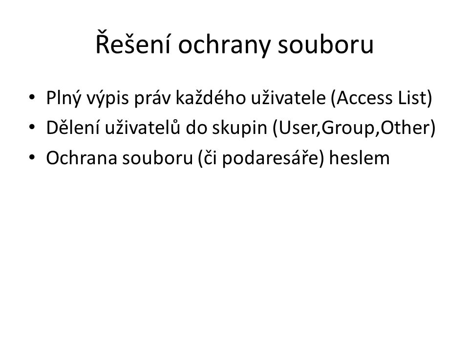 Řešení ochrany souboru Plný výpis práv každého uživatele (Access List) Dělení uživatelů do skupin (User,Group,Other) Ochrana souboru (či podaresáře) heslem
