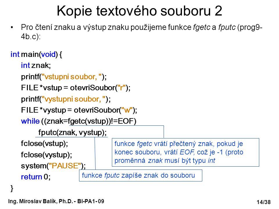 Ing. Miroslav Balík, Ph.D. - BI-PA1- 09 Kopie textového souboru 2 Pro čtení znaku a výstup znaku použijeme funkce fgetc a fputc (prog9- 4b.c): int mai