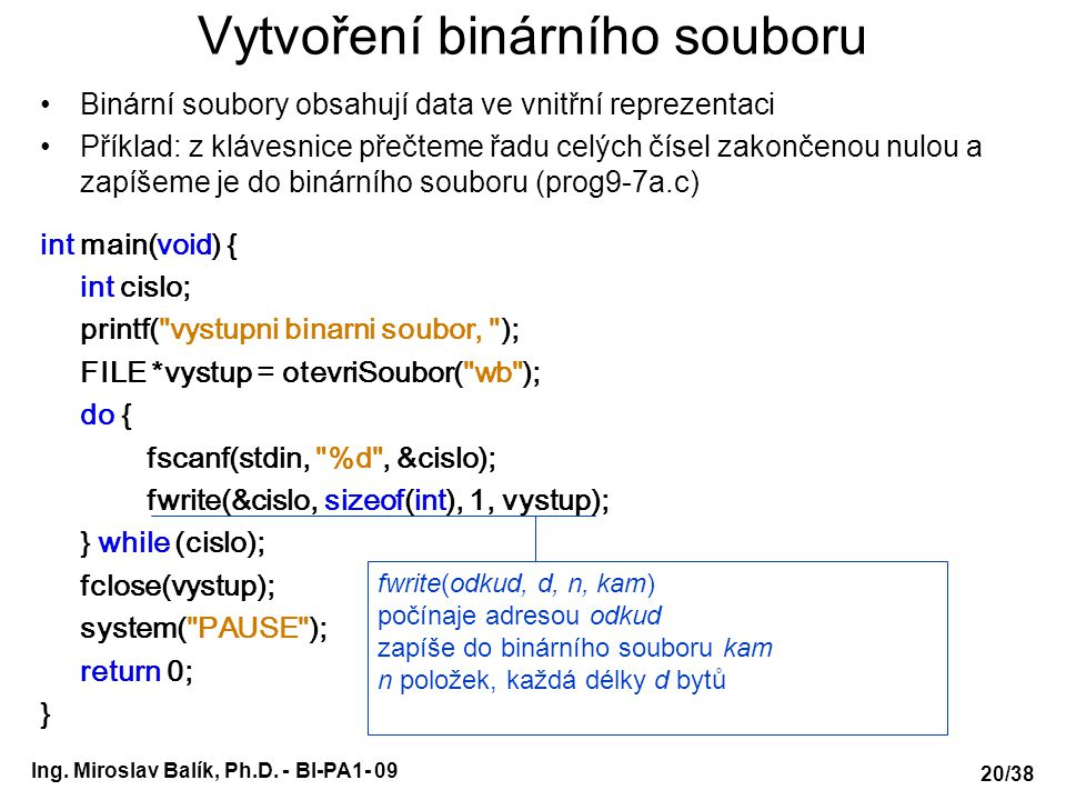 Ing. Miroslav Balík, Ph.D. - BI-PA1- 09 Vytvoření binárního souboru Binární soubory obsahují data ve vnitřní reprezentaci Příklad: z klávesnice přečte