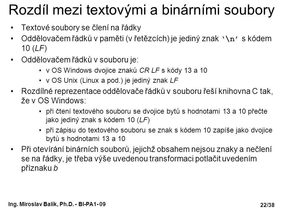Ing. Miroslav Balík, Ph.D. - BI-PA1- 09 Rozdíl mezi textovými a binárními soubory Textové soubory se člení na řádky Oddělovačem řádků v paměti (v řetě