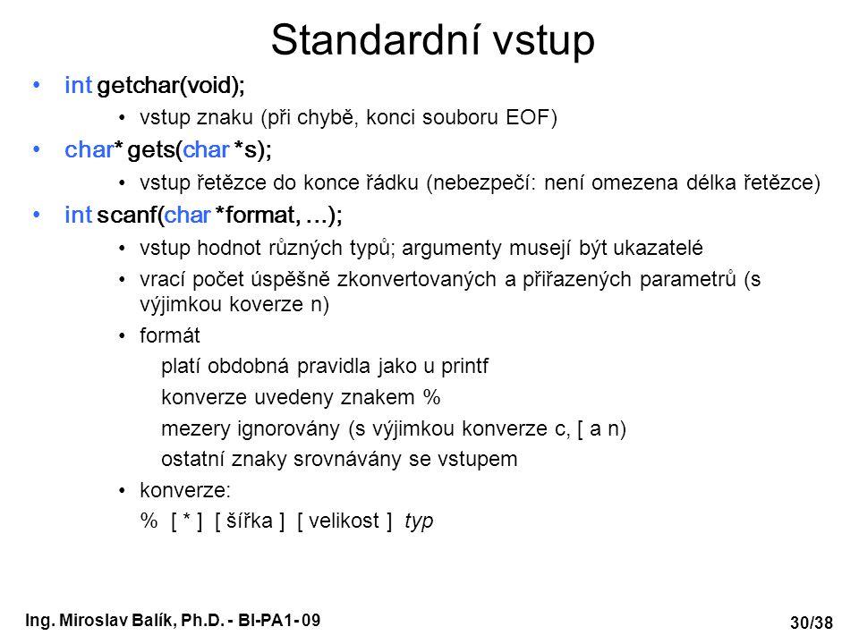 Ing. Miroslav Balík, Ph.D. - BI-PA1- 09 Standardní vstup int getchar(void); vstup znaku (při chybě, konci souboru EOF) char* gets(char *s); vstup řetě
