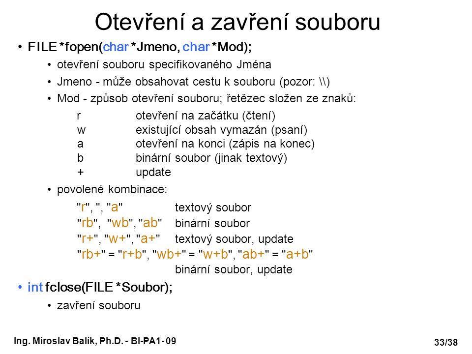 Ing. Miroslav Balík, Ph.D. - BI-PA1- 09 Otevření a zavření souboru FILE *fopen(char *Jmeno, char *Mod); otevření souboru specifikovaného Jména Jmeno -