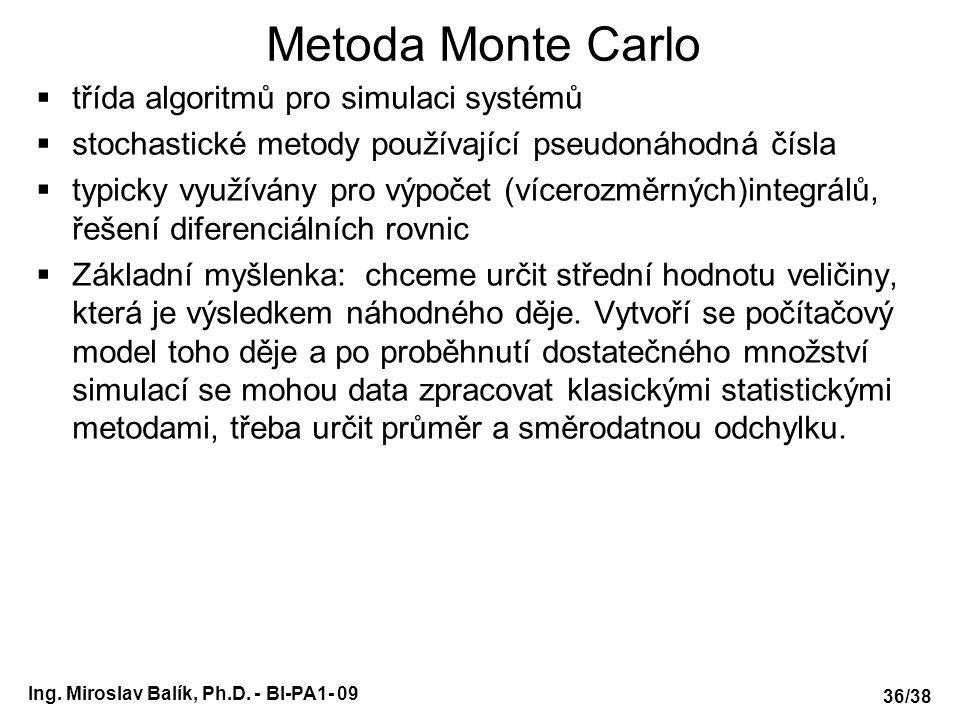 Metoda Monte Carlo  třída algoritmů pro simulaci systémů  stochastické metody používající pseudonáhodná čísla  typicky využívány pro výpočet (vícerozměrných)integrálů, řešení diferenciálních rovnic  Základní myšlenka: chceme určit střední hodnotu veličiny, která je výsledkem náhodného děje.
