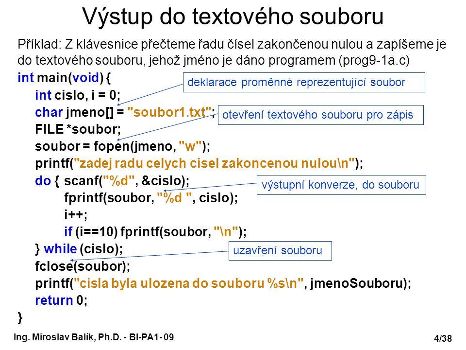 Ing. Miroslav Balík, Ph.D. - BI-PA1- 09 Výstup do textového souboru Příklad: Z klávesnice přečteme řadu čísel zakončenou nulou a zapíšeme je do textov