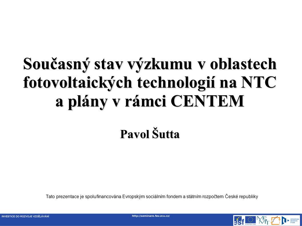 Tato prezentace je spolufinancována Evropským sociálním fondem a státním rozpočtem České republiky Současný stav výzkumu v oblastech fotovoltaických technologií na NTC a plány v rámci CENTEM Pavol Šutta