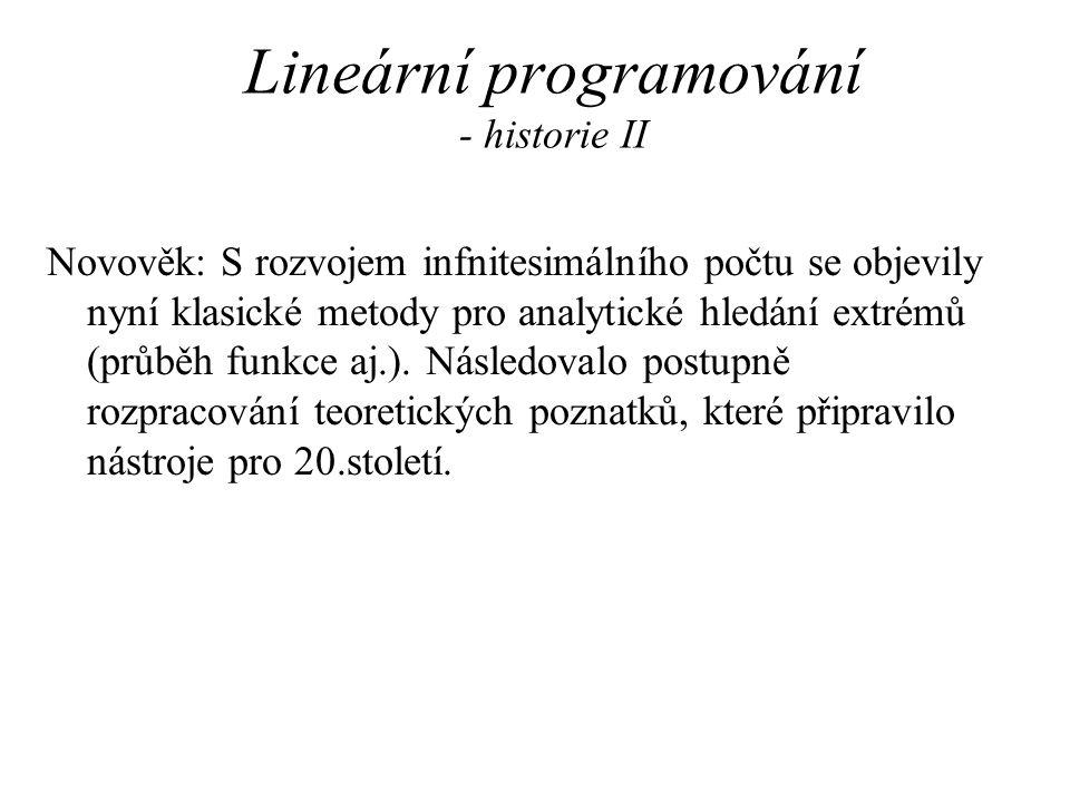 Lineární programování - historie II Novověk: S rozvojem infnitesimálního počtu se objevily nyní klasické metody pro analytické hledání extrémů (průběh funkce aj.).