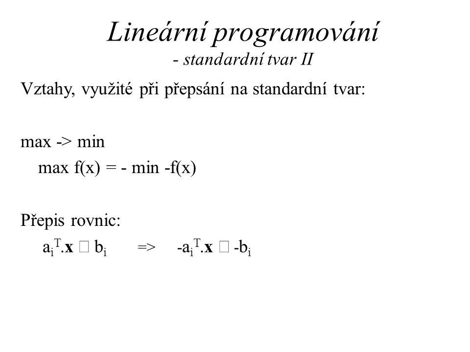 Lineární programování - standardní tvar II Vztahy, využité při přepsání na standardní tvar: max -> min max f(x) = - min -f(x) Přepis rovnic: a i T.x  b i =>- a i T.x  - b i