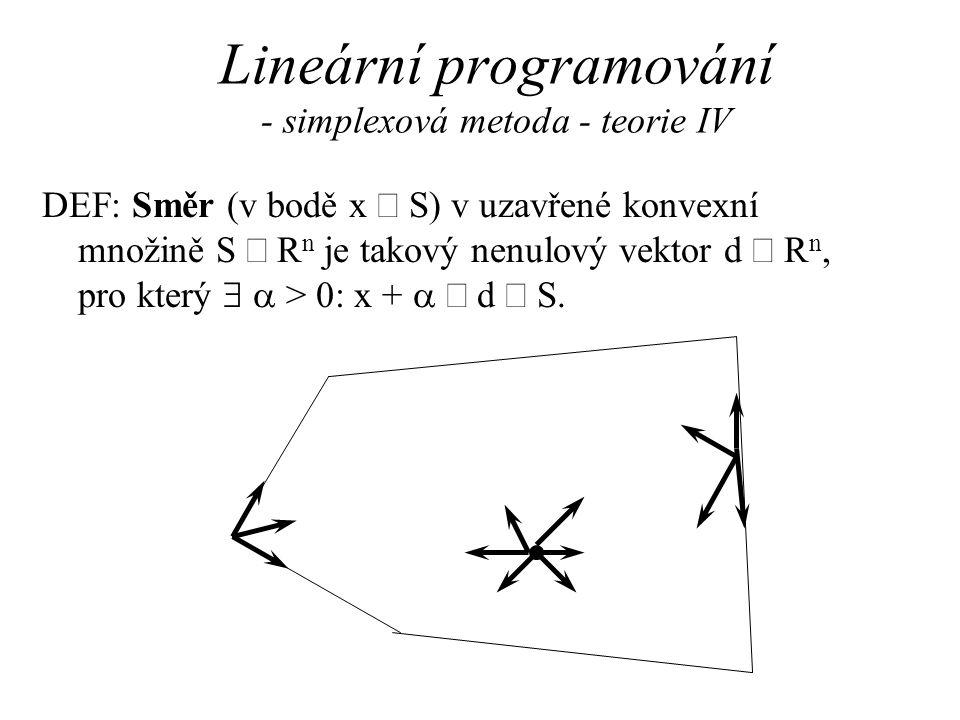 Lineární programování - simplexová metoda - teorie IV DEF: Směr (v bodě x  S) v uzavřené konvexní množině S  R n je takový nenulový vektor d  R n, pro který   > 0: x +   d  S.