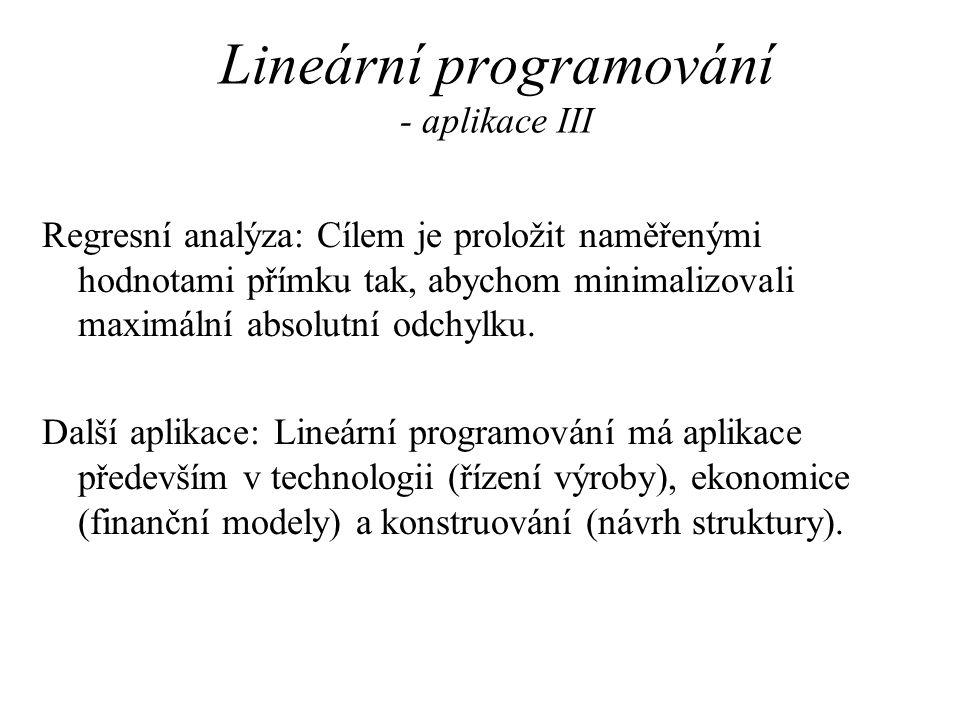 Lineární programování - aplikace III Regresní analýza: Cílem je proložit naměřenými hodnotami přímku tak, abychom minimalizovali maximální absolutní odchylku.