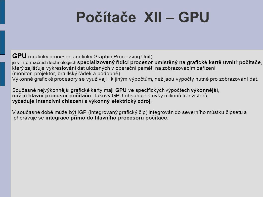 Počítače XII – GPU GPU (grafický procesor, anglicky Graphic Processing Unit) je v informačních technologiích specializovaný řídící procesor umístěný na grafické kartě uvnitř počítače, který zajišťuje vykreslování dat uložených v operační paměti na zobrazovacím zařízení (monitor, projektor, braillský řádek a podobně).