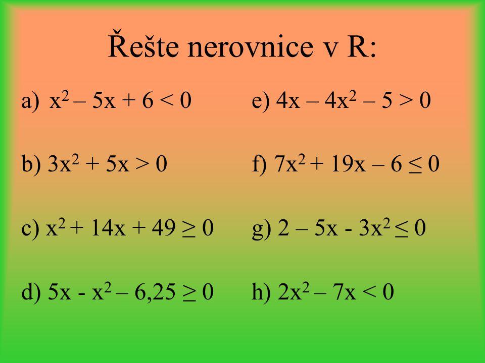 Řešte nerovnice v R: a)x 2 – 5x + 6 < 0 b) 3x 2 + 5x > 0 c) x 2 + 14x + 49 ≥ 0 d) 5x - x 2 – 6,25 ≥ 0 e) 4x – 4x 2 – 5 > 0 f) 7x 2 + 19x – 6 ≤ 0 g) 2