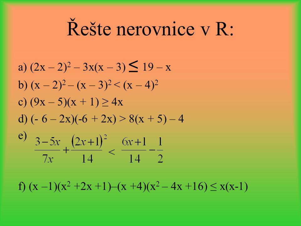 Řešte nerovnice v R: a) (2x – 2) 2 – 3x(x – 3) ≤ 19 – x b) (x – 2) 2 – (x – 3) 2 < (x – 4) 2 c) (9x – 5)(x + 1) ≥ 4x d) (- 6 – 2x)(-6 + 2x) > 8(x + 5)