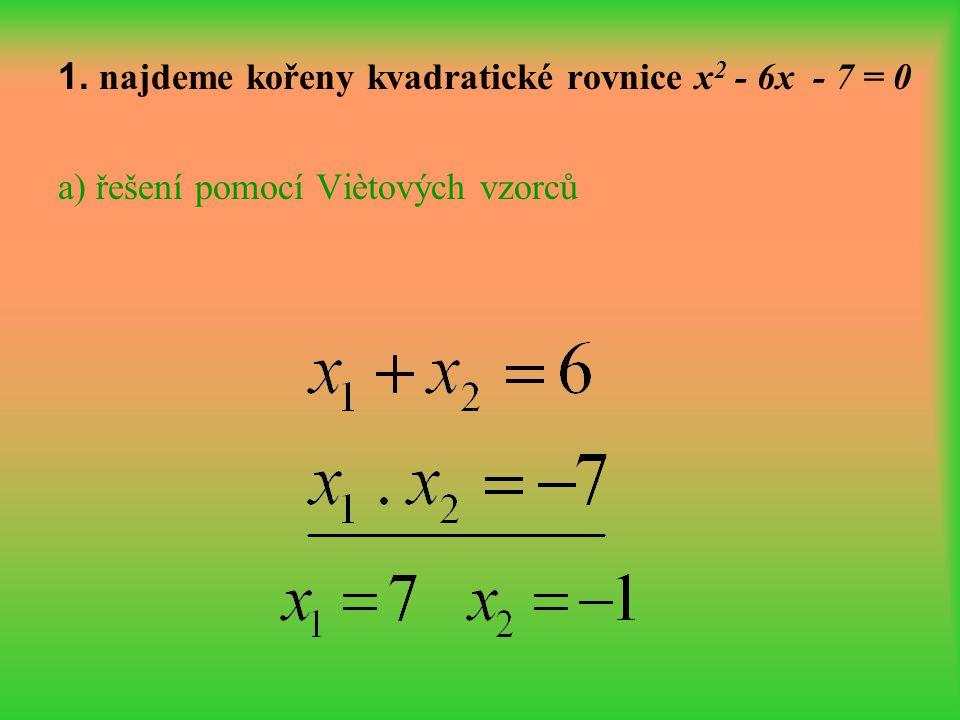 1. najdeme kořeny kvadratické rovnice x 2 - 6x - 7 = 0 a) řešení pomocí Viètových vzorců