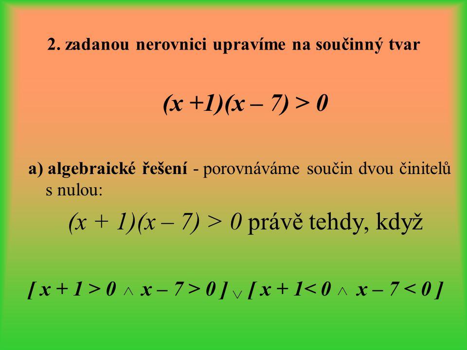 2. zadanou nerovnici upravíme na součinný tvar (x +1)(x – 7) > 0 a) algebraické řešení - porovnáváme součin dvou činitelů s nulou: (x + 1)(x – 7) > 0