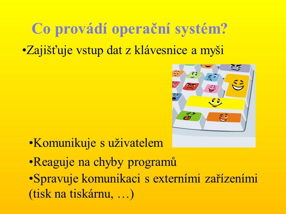 Co provádí operační systém? Zajišťuje vstup dat z klávesnice a myši Komunikuje s uživatelem Reaguje na chyby programů Spravuje komunikaci s externími