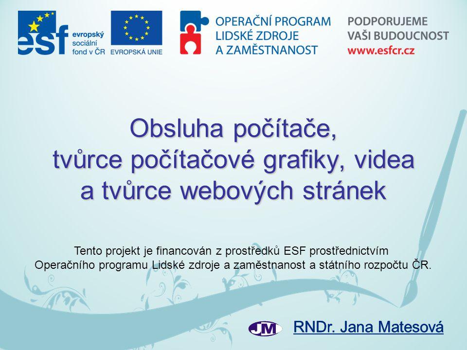 RNDr. Jana Matesová Obsluha počítače, tvůrce počítačové grafiky, videa a tvůrce webových stránek Tento projekt je financován z prostředků ESF prostřed